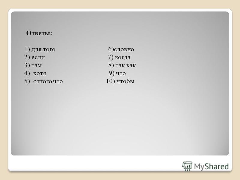 Ответы: 1) для того 6)словно 2) если 7) когда 3) там 8) так как 4) хотя 9) что 5) оттого что 10) чтобы