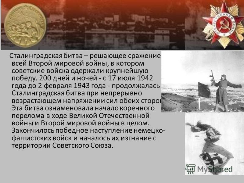 Сталинградская битва Сталинградская битва – решающее сражение всей Второй мировой войны, в котором советские войска одержали крупнейшую победу. 200 дней и ночей - с 17 июля 1942 года до 2 февраля 1943 года - продолжалась Сталинградская битва при непр