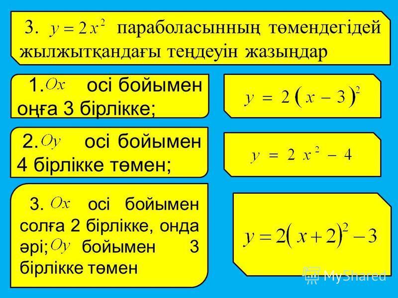 3. параболасынның төмендегідей жылжытқандағы теңдеуін жазыңдар 1. осі бойымен оңға 3 бірлікке; 2. осі бойымен 4 бірлікке төмен; 3. осі бойымен солға 2 бірлікке, онда әрі; бойымен 3 бірлікке төмен