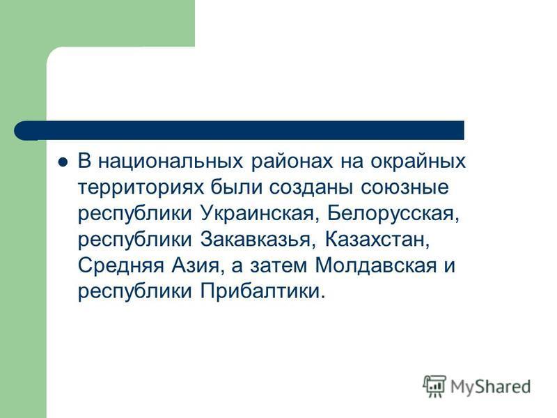 В национальных районах на окрайных территориях были созданы союзные республики Украинская, Белорусская, республики Закавказья, Казахстан, Средняя Азия, а затем Молдавская и республики Прибалтики.