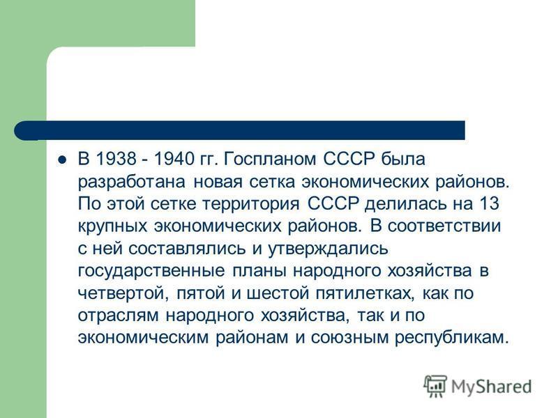 В 1938 - 1940 гг. Госпланом СССР была разработана новая сетка экономических районов. По этой сетке территория СССР делилась на 13 крупных экономических районов. В соответствии с ней составлялись и утверждались государственные планы народного хозяйств