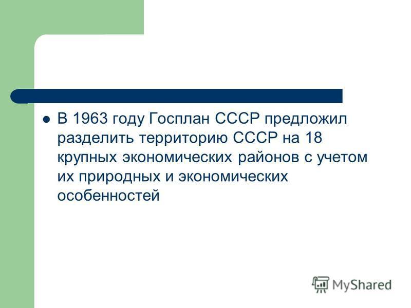 В 1963 году Госплан СССР предложил разделить территорию СССР на 18 крупных экономических районов с учетом их природных и экономических особенностей