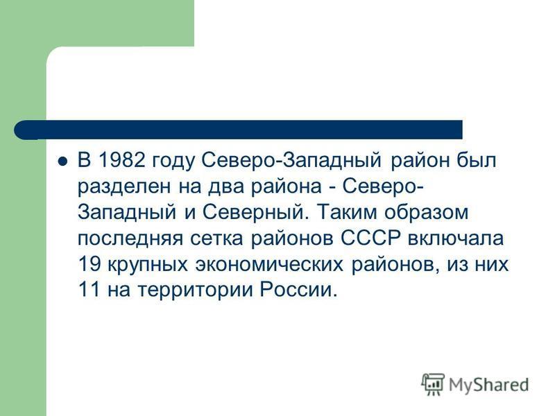В 1982 году Северо-Западный район был разделен на два района - Северо- Западный и Северный. Таким образом последняя сетка районов СССР включала 19 крупных экономических районов, из них 11 на территории России.