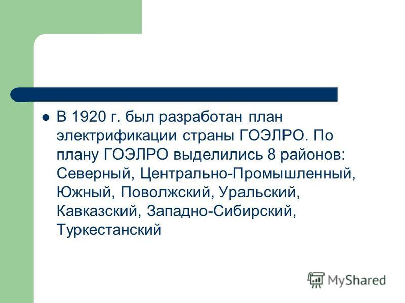 В 1920 г. был разработан план электрификации страны ГОЭЛРО. По плану ГОЭЛРО выделились 8 районов: Северный, Центрально-Промышленный, Южный, Поволжский, Уральский, Кавказский, Западно-Сибирский, Туркестанский