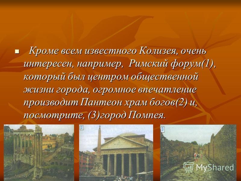 Кроме всем известного Колизея, очень интересен, например, Римский форум(1), который был центром общественной жизни города, огромное впечатление производит Пантеон храм богов(2) и, посмотрите, (3)город Помпея. Кроме всем известного Колизея, очень инте