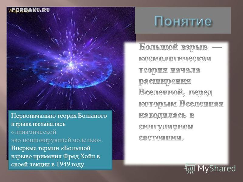 Первоначально теория Большого взрыва называлась «динамической эволюционирующей моделью». Впервые термин «Большой взрыв» применил Фред Хойл в своей лекции в 1949 году.