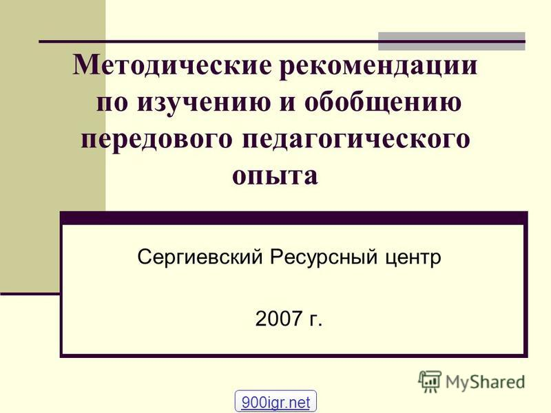 Методические рекомендации по изучению и обобщению передового педагогического опыта Сергиевский Ресурсный центр 2007 г. 900igr.net