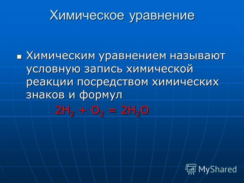 Химическое уравнение Химическим уравнением называют условную запись химической реакции посредством химических знаков и формул Химическим уравнением называют условную запись химической реакции посредством химических знаков и формул 2Н 2 + О 2 = 2Н 2 О