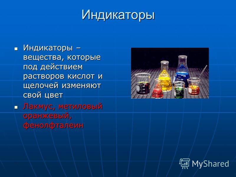 Индикаторы Индикаторы – вещества, которые под действием растворов кислот и щелочей изменяют свой цвет Индикаторы – вещества, которые под действием растворов кислот и щелочей изменяют свой цвет Лакмус, метиловый оранжевый, фенолфталеин Лакмус, метилов