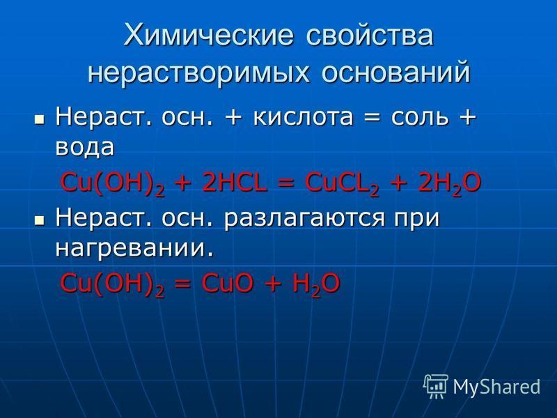 Химические свойства нерастворимых оснований Нераст. осн. + кислота = соль + вода Нераст. осн. + кислота = соль + вода Cu(OH) 2 + 2HCL = CuCL 2 + 2H 2 O Cu(OH) 2 + 2HCL = CuCL 2 + 2H 2 O Нераст. осн. разлагаются при нагревании. Нераст. осн. разлагаютс