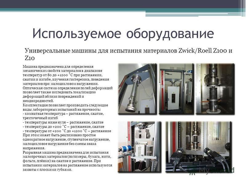 Используемое оборудование Универсальные машины для испытания материалов Zwick/Roell Z100 и Z10 Машина предназначена для определения механических свойств материалов в диапазоне температур от 80 до +1200 ˚С при растяжении, сжатии и изгибе, изучения гис