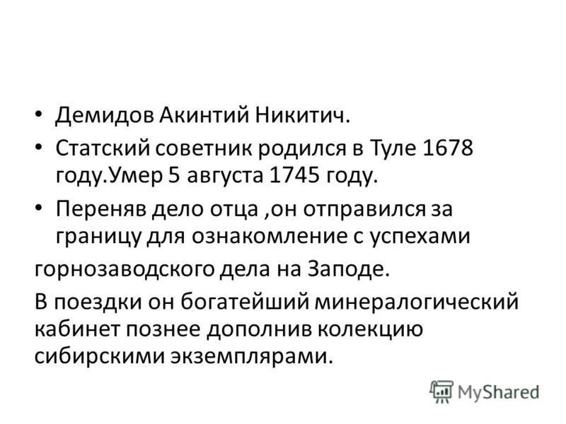 Демидов Акинтий Никитич. Статский советник родился в Туле 1678 году.Умер 5 августа 1745 году. Переняв дело отца,он отправился за границу для ознакомление с успехами горнозаводского дела на Заподе. В поездки он богатейший минералогический кабинет позд