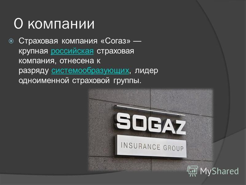 О компании Страховая компания «Согаз» крупная российская страховая компания, отнесена к разряду системообразующих, лидер одноименной страховой группы.российская системообразующих