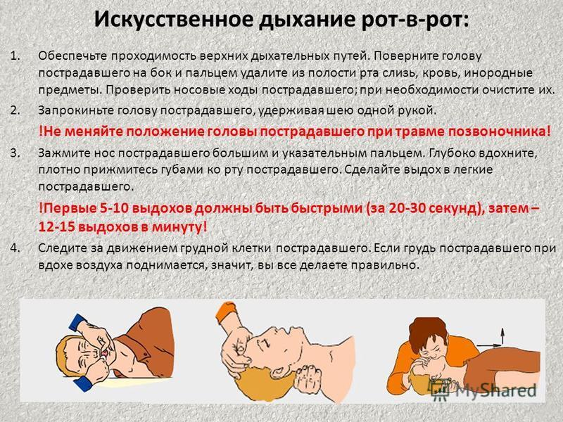 Искусственное дыхание рот-в-рот: 1. Обеспечьте проходимость верхних дыхательных путей. Поверните голову пострадавшего на бок и пальцем удалите из полости рта слизь, кровь, инородные предметы. Проверить носовые ходы пострадавшего; при необходимости оч