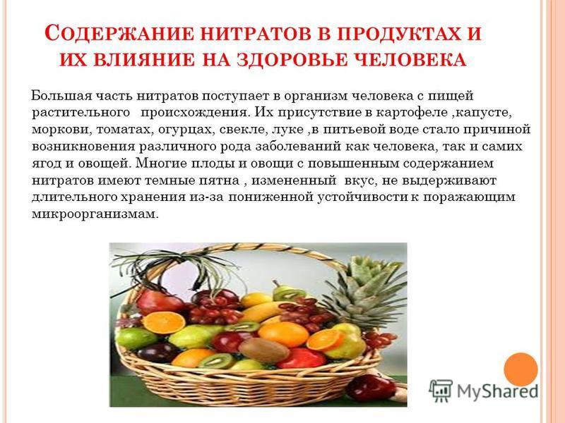 С ОДЕРЖАНИЕ НИТРАТОВ В ПРОДУКТАХ И ИХ ВЛИЯНИЕ НА ЗДОРОВЬЕ ЧЕЛОВЕКА Большая часть нитратов поступает в организм человека с пищей растительного происхождения. Их присутствие в картофеле,капусте, моркови, томатах, огурцах, свекле, луке,в питьевой воде с