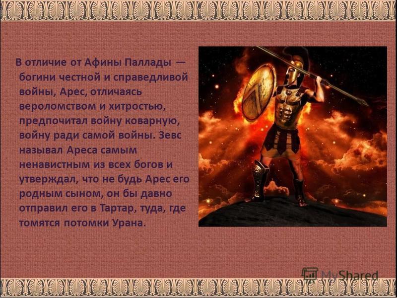 В отличие от Афины Паллады богини честной и справедливой войны, Арес, отличаясь вероломством и хитростью, предпочитал войну коварную, войну ради самой войны. Зевс называл Ареса самым ненавистным из всех богов и утверждал, что не будь Арес его родным