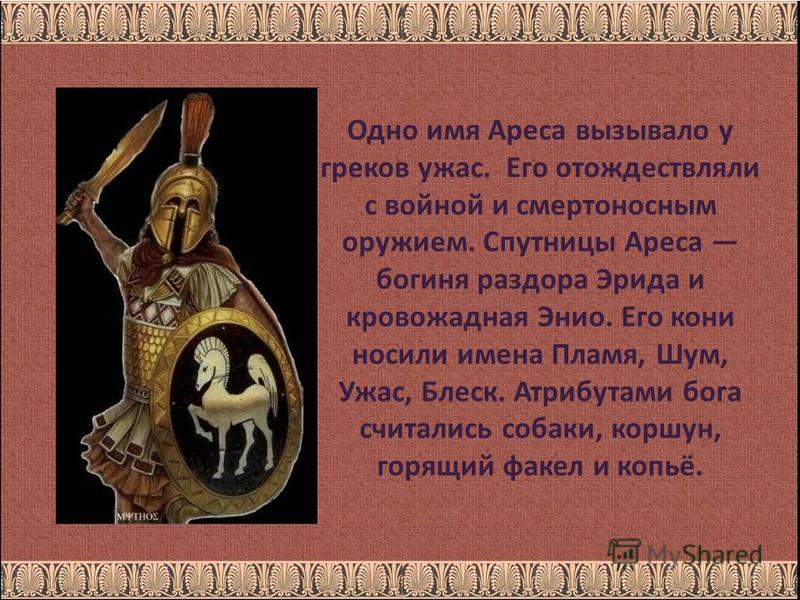 Одно имя Ареса вызывало у греков ужас. Его отождествляли с войной и смертоносным оружием. Спутницы Ареса богиня раздора Эрида и кровожадная Энио. Его кони носили имена Пламя, Шум, Ужас, Блеск. Атрибутами бога считались собаки, коршун, горящий факел и