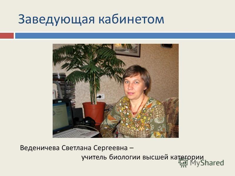Заведующая кабинетом Веденичева Светлана Сергеевна – учитель биологии высшей категории