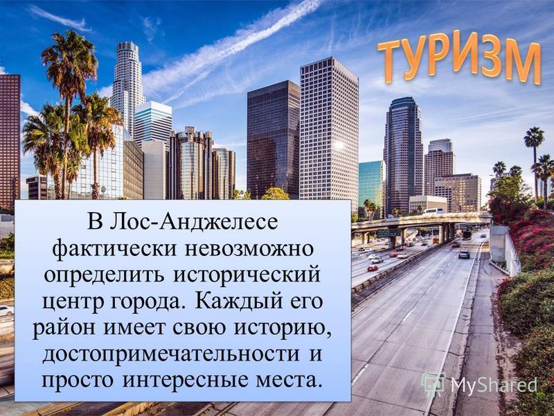 В Лос-Анджелесе фактически невозможно определить исторический центр города. Каждый его район имеет свою историю, достопримечательности и просто интересные места.