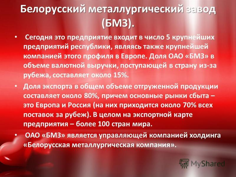 Белорусский металлургический завод (БМЗ). Сегодня это предприятие входит в число 5 крупнейших предприятий республики, являясь также крупнейшей компанией этого профиля в Европе. Доля ОАО «БМЗ» в объеме валютной выручки, поступающей в страну из-за рубе