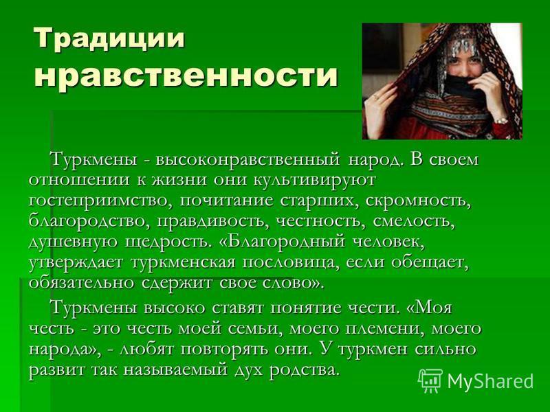 Традиции нравственности Туркмены - высоконравственный народ. В своем отношении к жизни они культивируют гостеприимство, почитание старших, скромность, благородство, правдивость, честность, смелость, душевную щедрость. «Благородный человек, утверждает