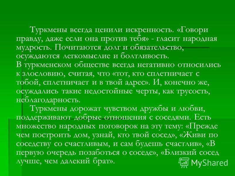 Туркмены всегда ценили искренность. «Говори правду, даже если она против тебя» - гласит народная мудрость. Почитаются долг и обязательство, осуждаются легкомыслие и болтливость. В туркменском обществе всегда негативно относились к злословию, считая,