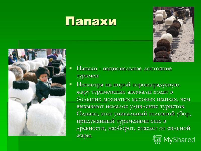 Папахи Папахи Папахи - национальное достояние туркмен Папахи - национальное достояние туркмен Несмотря на порой сорокаградусную жару туркменские аксакалы ходят в больших мохнатых меховых шапках, чем вызывают немалое удивление туристов. Однако, этот у