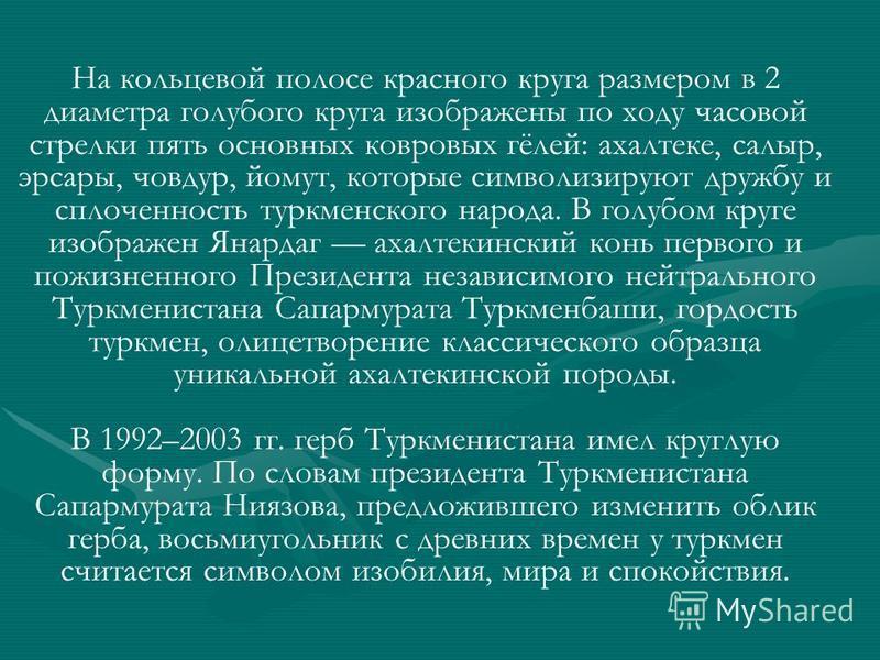 На кольцевой полосе красного круга размером в 2 диаметра голубого круга изображены по ходу часовой стрелки пять основных ковровых гёлей: ахал теке, салыр, эрсары, човдур, йомут, которые символизируют дружбу и сплоченность туркменского народа. В голуб