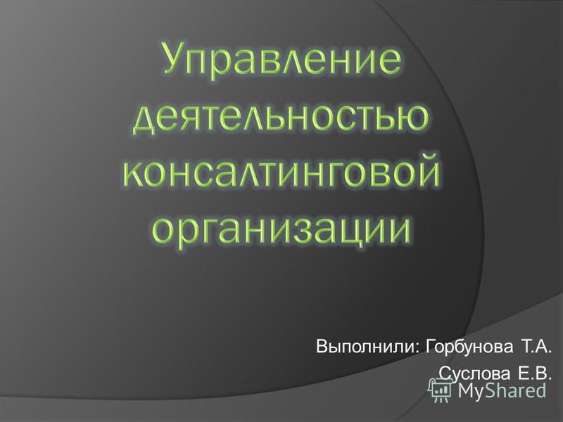 Выполнили: Горбунова Т.А. Суслова Е.В.