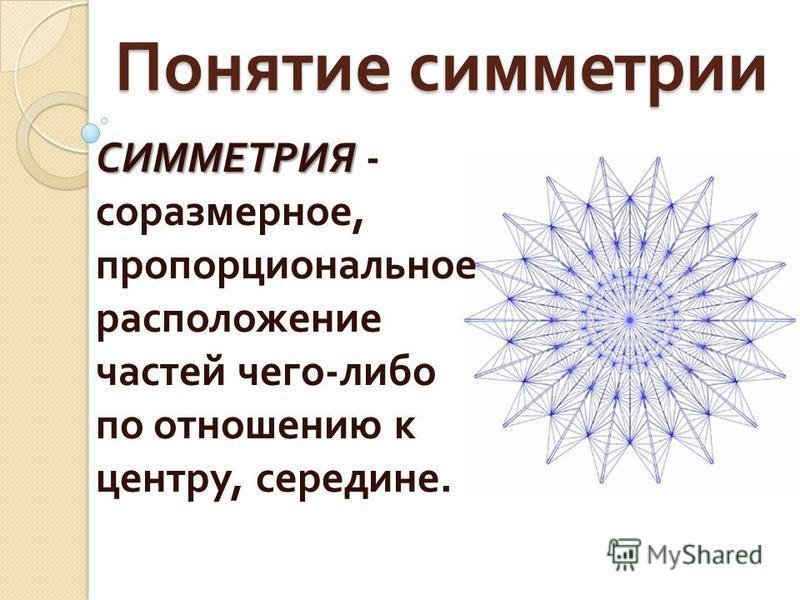Понятие симметрии СИММЕТРИЯ СИММЕТРИЯ - соразмерное, пропорциональное расположение частей чего - либо по отношению к центру, середине.