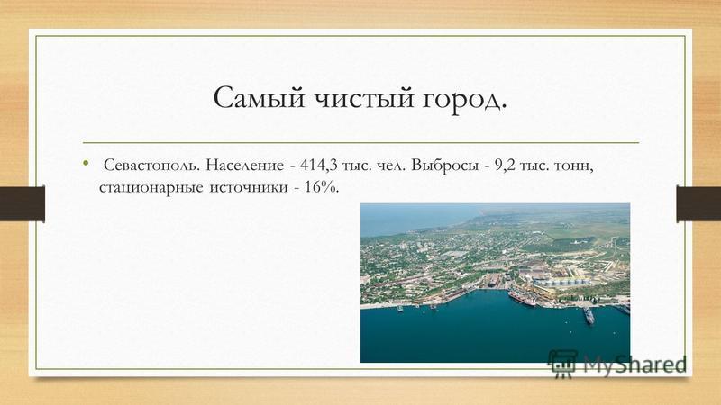 Самый чистый город. Севастополь. Население - 414,3 тыс. чел. Выбросы - 9,2 тыс. тонн, стационарные источники - 16%.