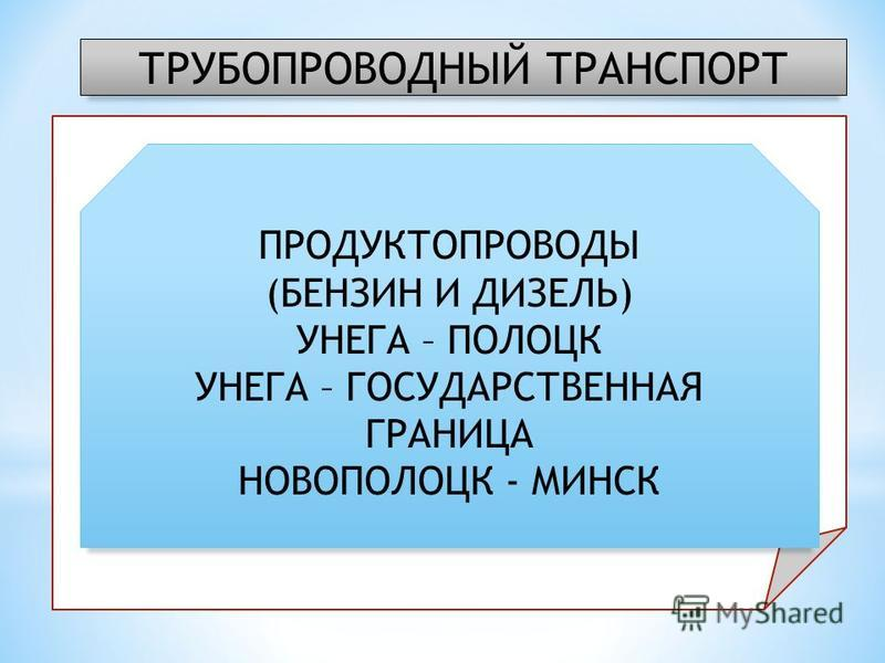 ТРУБОПРОВОДНЫЙ ТРАНСПОРТ ГАЗОПРОВОДЫ: ТОРЖОК – МИНСК – ИВАЦЕВИЧИ КОБРИН – БРЕСТ – ГРАНИЦА СТРАНЫ ИВАЦЕВИЧИ – ДОЛИНА ТОРЖОК – ДОЛИНА ИВАЦЕВИЧИ – ВИЛЬНЮС – РИГА МИНСК – ВИЛЬНЮС МИНСК - ГОМЕЛЬ ПРОДУКТОПРОВОДЫ (БЕНЗИН И ДИЗЕЛЬ) УНЕГА – ПОЛОЦК УНЕГА – ГОС
