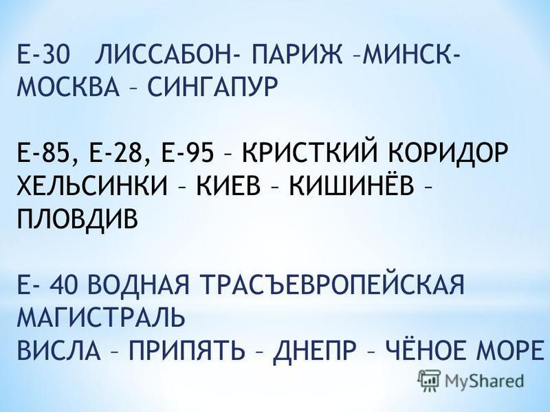 Е-30 ЛИССАБОН- ПАРИЖ –МИНСК- МОСКВА – СИНГАПУР Е-85, Е-28, Е-95 – КРИСТКИЙ КОРИДОР ХЕЛЬСИНКИ – КИЕВ – КИШИНЁВ – ПЛОВДИВ Е- 40 ВОДНАЯ ТРАСЪЕВРОПЕЙСКАЯ МАГИСТРАЛЬ ВИСЛА – ПРИПЯТЬ – ДНЕПР – ЧЁНОЕ МОРЕ