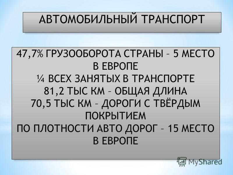 АВТОМОБИЛЬНЫЙ ТРАНСПОРТ 47,7% ГРУЗООБОРОТА СТРАНЫ – 5 МЕСТО В ЕВРОПЕ ¼ ВСЕХ ЗАНЯТЫХ В ТРАНСПОРТЕ 81,2 ТЫС КМ – ОБЩАЯ ДЛИНА 70,5 ТЫС КМ – ДОРОГИ С ТВЁРДЫМ ПОКРЫТИЕМ ПО ПЛОТНОСТИ АВТО ДОРОГ – 15 МЕСТО В ЕВРОПЕ