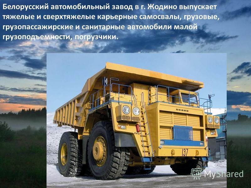 Белорусский автомобильный завод в г. Жодино выпускает тяжелые и сверхтяжелые карьерные самосвалы, грузовые, грузопассажирские и санитарные автомобили малой грузоподъемности, погрузчики.