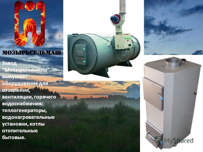 Завод Мозырьсельмаш выпускает оборудование для отопления, вентиляции, горячего водоснабжения: теплогенераторы, водонагревательные установки, котлы отопительные бытовые.