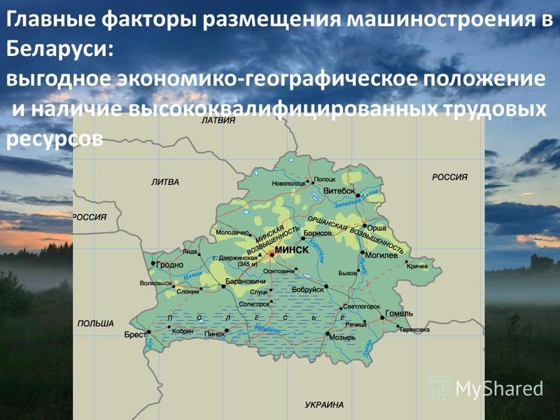 Главные факторы размещения машиностроения в Беларуси: выгодное экономико-географическое положение и наличие высококвалифицированных трудовых ресурсов