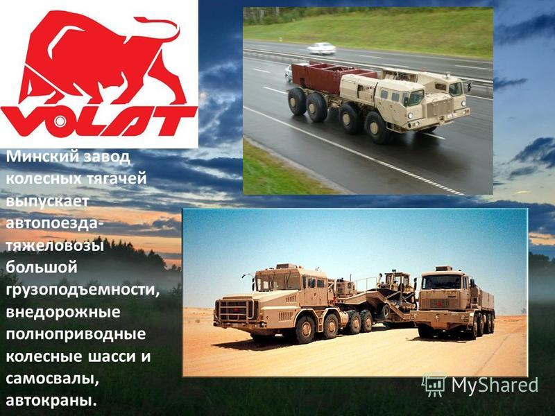 Минский завод колесных тягачей выпускает автопоезда- тяжеловозы большой грузоподъемности, внедорожные полноприводные колесные шасси и самосвалы, автокраны.