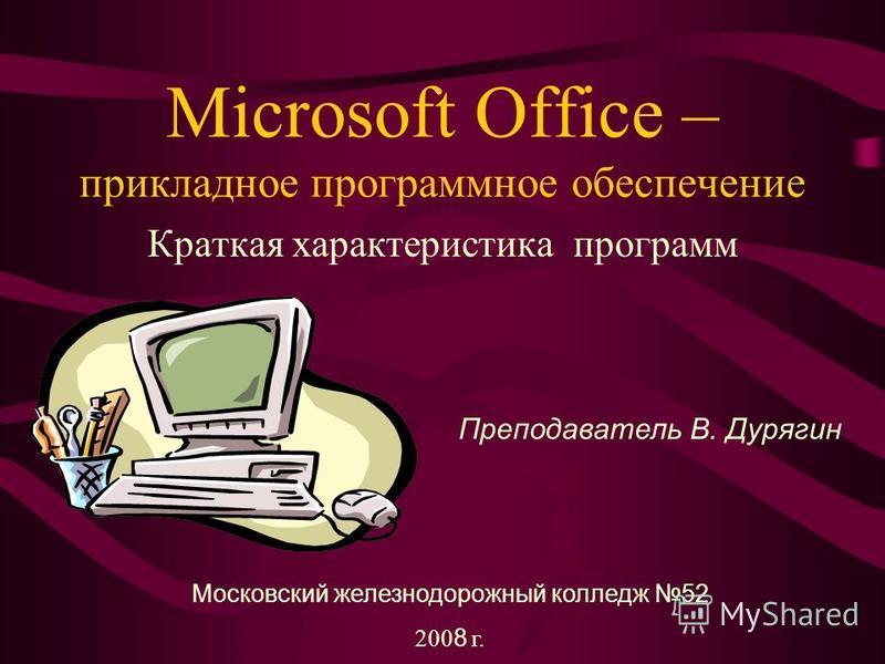Microsoft Office – прикладное программное обеспечение Краткая характеристика программ Преподаватель В. Дурягин Московский железнодорожный колледж 52 200 8 г.