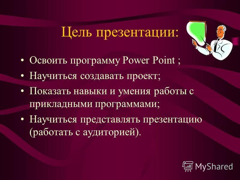 Цель презентации: Освоить программу Power Point ; Научиться создавать проект; Показать навыки и умения работы с прикладными программами; Научиться представлять презентацию (работать с аудиторией).