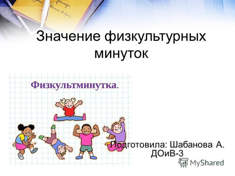 Значение физкультурных минуток Подготовила: Шабанова А. ДОиВ-3