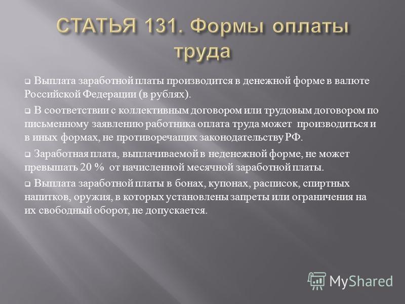 Выплата заработной платы производится в денежной форме в валюте Российской Федерации ( в рублях ). В соответствии с коллективным договором или трудовым договором по письменному заявлению работника оплата труда может производиться и в иных формах, не