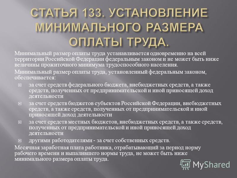 Минимальный размер оплаты труда устанавливается одновременно на всей территории Российской Федерации федеральным законом и не может быть ниже величины прожиточного минимума трудоспособного населения. Минимальный размер оплаты труда, установленный фед