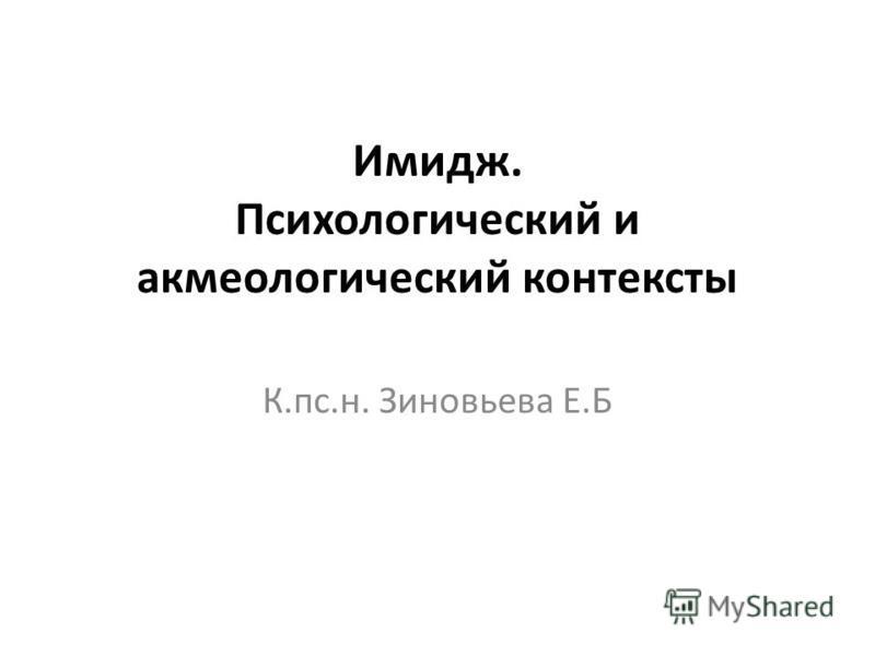 Имидж. Психологический и акмеологический контексты К.пс.н. Зиновьева Е.Б