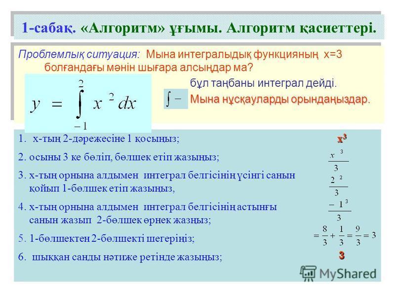 1.х-тың 2-дәрежесіне 1 қосыңыз; 2. осыны 3 ке бөліп, бөлшек етіп жазыңыз; 3. х-тың орнына алдымен интеграл белгісінің үсінгі санын қойып 1-бөлшек етіп жазыңыз, 4. х-тың орнына алдымен интеграл белгісінің астынғы санын жазып 2-бөлшек өрнек жазңыз; 5.