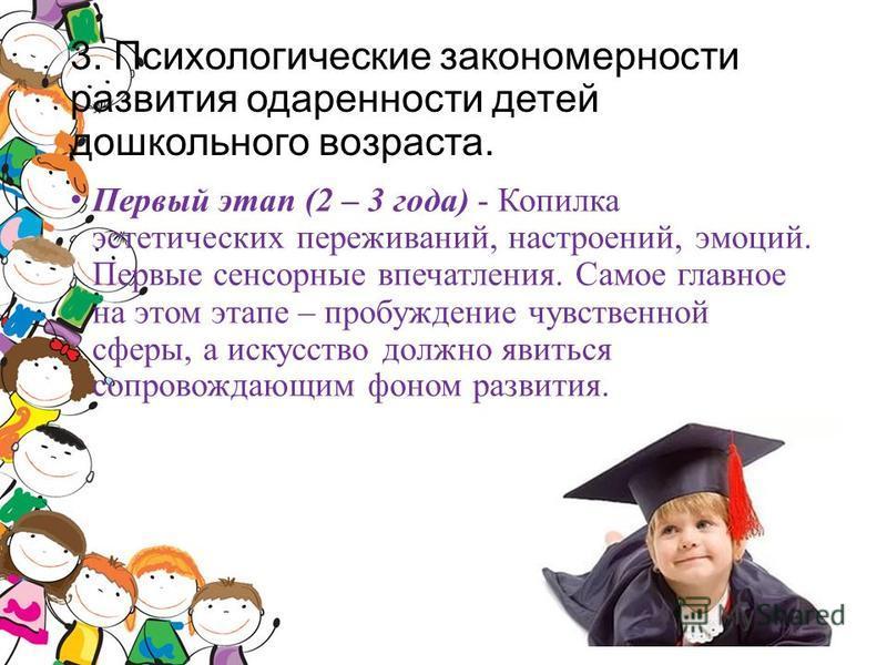 3. Психологические закономерности развития одаренности детей дошкольного возраста. Первый этап (2 – 3 года) - Копилка эстетических переживаний, настроений, эмоций. Первые сенсорные впечатления. Самое главное на этом этапе – пробуждение чувственной сф