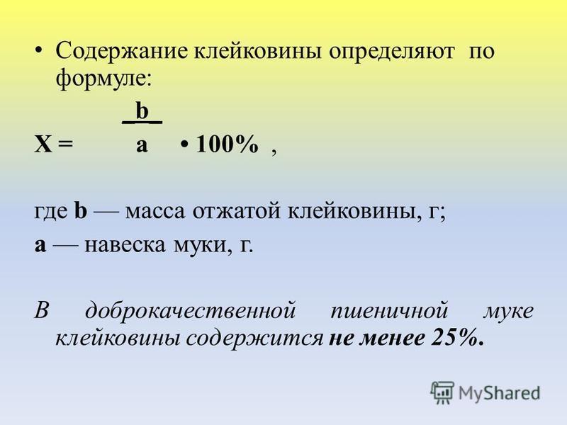 Содержание клейковины определяют по формуле: _b_ Х = a 100%, где b масса отжатой клейковины, г; а навеска муки, г. В доброкачественной пшеничной муке клейковины содержится не менее 25%.