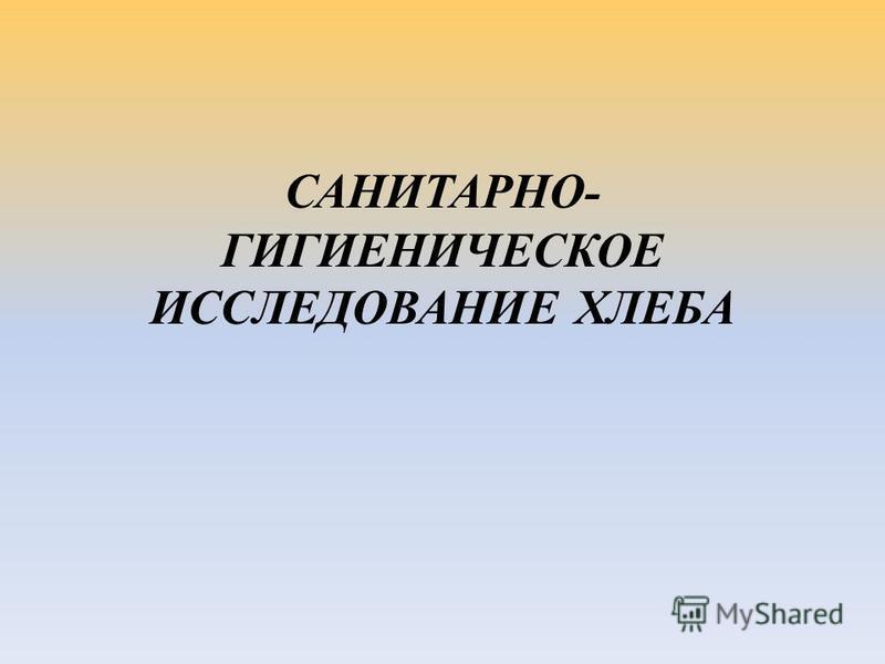 САНИТАРНО- ГИГИЕНИЧЕСКОЕ ИССЛЕДОВАНИЕ ХЛЕБА