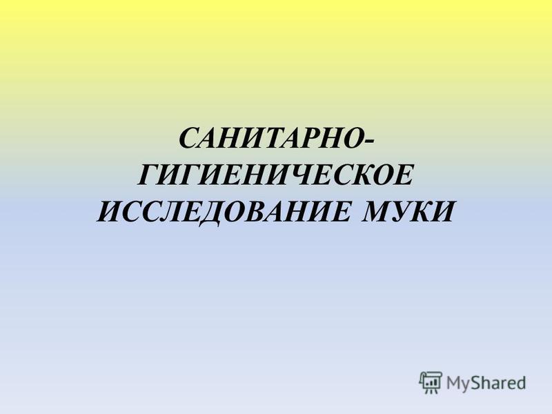 САНИТАРНО- ГИГИЕНИЧЕСКОЕ ИССЛЕДОВАНИЕ МУКИ
