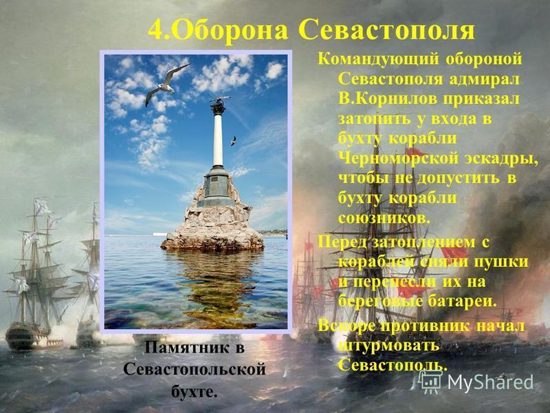 Командующий обороной Севастополя адмирал В.Корнилов приказал затопить у входа в бухту корабли Черноморской эскадры, чтобы не допустить в бухту корабли союзников. Перед затоплением с кораблей сняли пушки и перенесли их на береговые батареи. Вскоре про